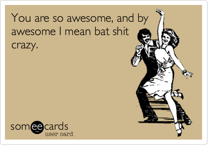 You are so awesome, and byawesome I mean bat shitcrazy.