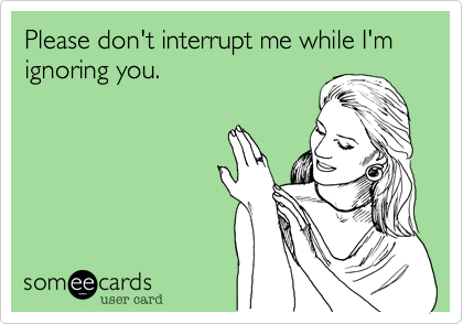 Please don't interrupt me while I'm ignoring you.