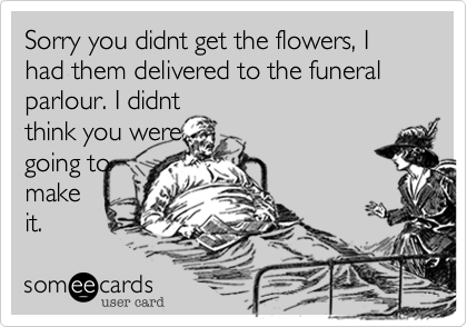 Sorry you didnt get the flowers, I had them delivered to the funeral