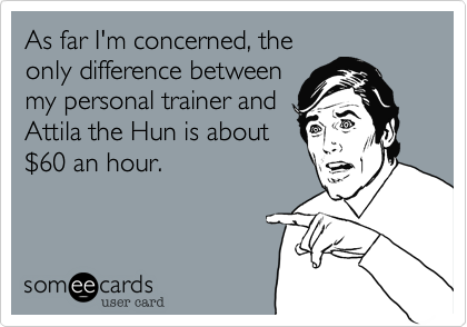 As far I'm concerned, theonly difference betweenmy personal trainer andAttila the Hun is about$60 an hour.