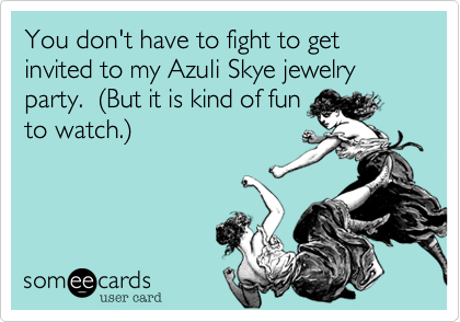 You don't have to fight to get invited to my Azuli Skye jewelry party.  (But it is kind of fun