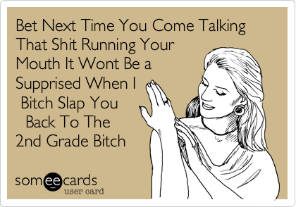 Bet Next Time You Come Talking That Shit Running YourMouth It Wont Be aSupprised When I Bitch Slap You  Back To The     2nd Grade Bitch