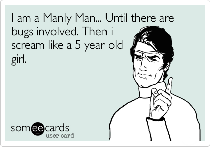 I am a Manly Man... Until there are bugs involved. Then iscream like a 5 year oldgirl.
