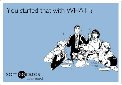 You stuffed that with WHAT !?