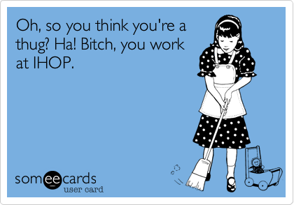 Oh, so you think you're athug? Ha! Bitch, you workat IHOP.