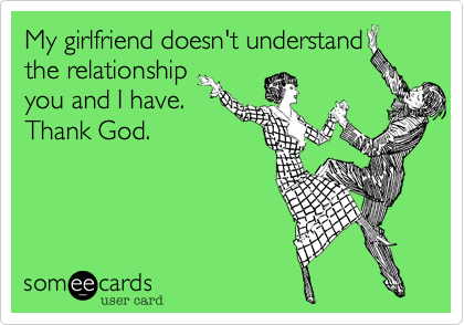 My girlfriend doesn't understandthe relationshipyou and I have.Thank God.