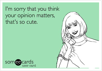 I'm sorry that you thinkyour opinion matters,that's so cute.