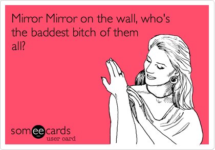 Mirror Mirror on the wall, who's the baddest bitch of themall?
