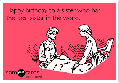 Happy birthday to a sister who has the best sister in the world.