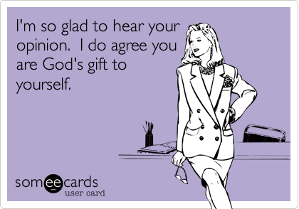 I'm so glad to hear youropinion.  I do agree youare God's gift toyourself.