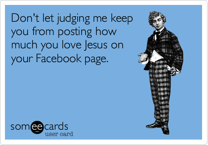 Don't let judging me keepyou from posting howmuch you love Jesus onyour Facebook page.