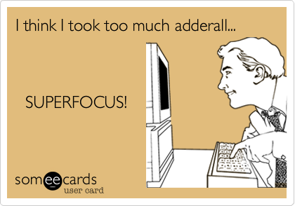 I think I took too much adderall...  