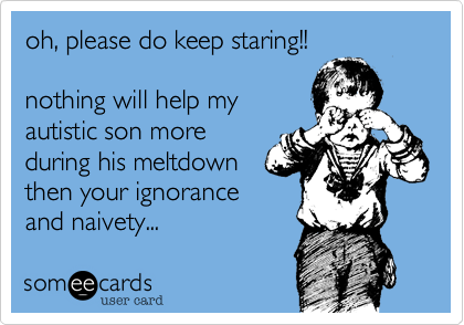 oh, please do keep staring!!nothing will help myautistic son moreduring his meltdownthen your ignoranceand naivety...