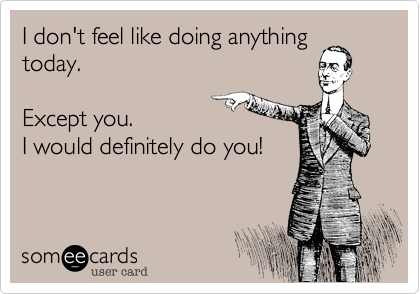 I don't feel like doing anythingtoday.Except you. I would definitely do you!