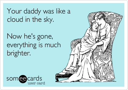 Your daddy was like acloud in the sky.Now he's gone,everything is muchbrighter.
