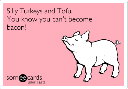 Silly Turkeys and Tofu,You know you can't become bacon!