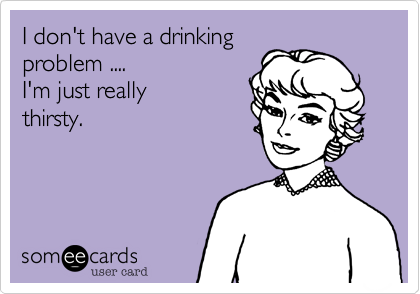 I don't have a drinkingproblem ....I'm just really thirsty.