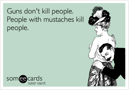 Guns don't kill people.People with mustaches killpeople.