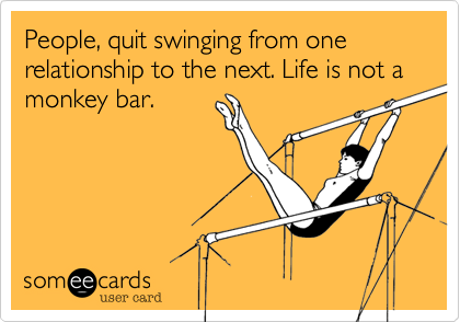People, quit swinging from one relationship to the next. Life is not a monkey bar.