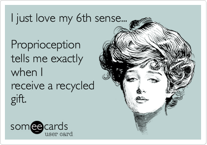 I just love my 6th sense...Proprioceptiontells me exactlywhen Ireceive a recycledgift.