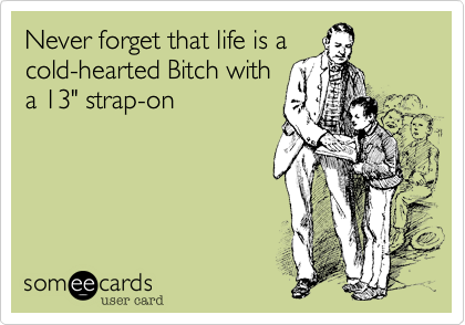 Never forget that life is a