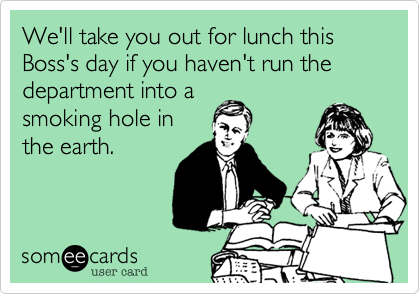 We'll take you out for lunch this Boss's day if you haven't run the department into a