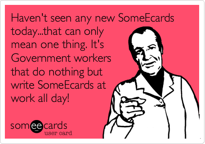 Haven't seen any new SomeEcards today...that can onlymean one thing. It'sGovernment workersthat do nothing butwrite SomeEcards atwork all day!