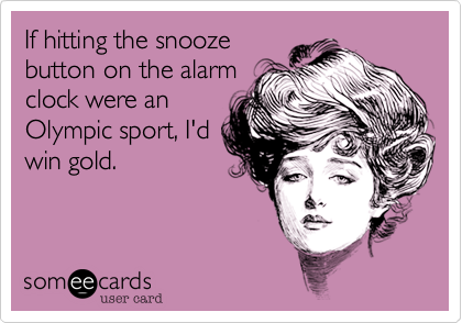 If hitting the snoozebutton on the alarmclock were anOlympic sport, I'dwin gold.