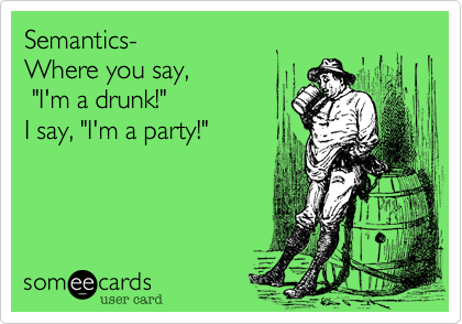"Semantics-Where you say, ""I'm a drunk!""I say, ""I'm a party!"""