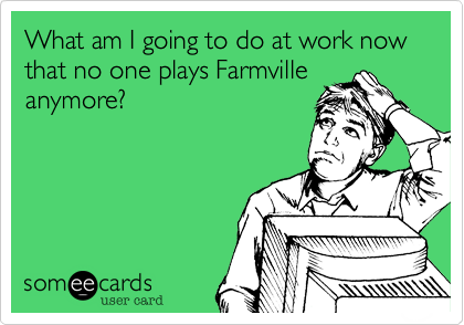 What am I going to do at work now that no one plays Farmvilleanymore?