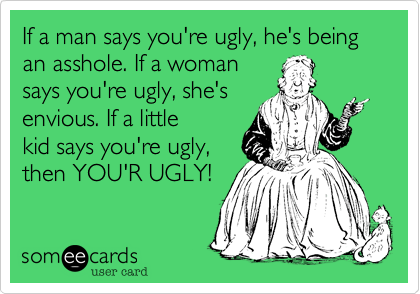 If a man says you're ugly, he's being an asshole. If a womansays you're ugly, she'senvious. If a littlekid says you're ugly,then YOU'R UGLY!