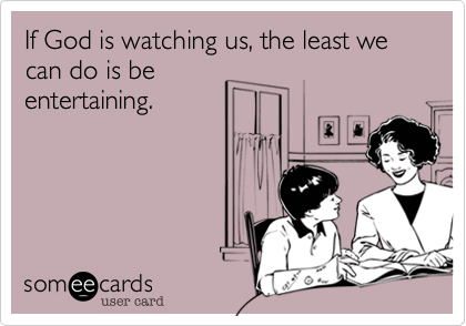 If God is watching us, the least we can do is be