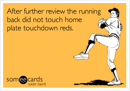 After further review the runningback did not touch homeplate touchdown reds.
