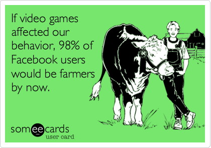 If video gamesaffected ourbehavior, 98% ofFacebook userswould be farmersby now.