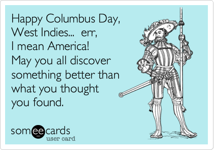 Happy Columbus Day, West Indies...  err, I mean America!May you all discoversomething better thanwhat you thought you found.