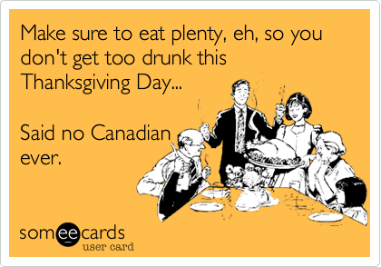 Make sure to eat plenty, eh, so you don't get too drunk this Thanksgiving Day...Said no Canadianever.