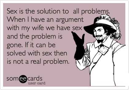Sex is the solution to  all problems.