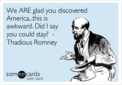 We ARE glad you discovered America...this isawkward. Did I sayyou could stay?  -Thadious Romney