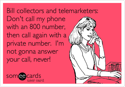 Bill collectors and telemarketers:Don't call my phonewith an 800 number,then call again with aprivate number.  I'm not gonna answer your call, never!