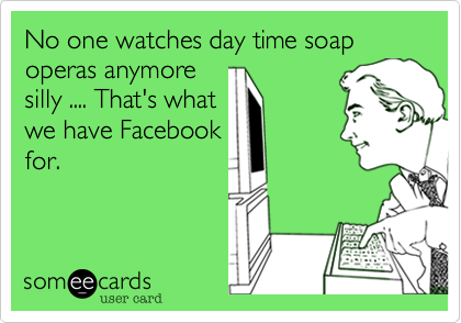No one watches day time soap operas anymoresilly .... That's whatwe have Facebookfor.