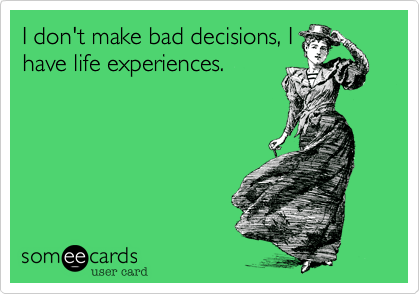 I don't make bad decisions, I