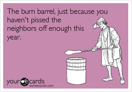 The burn barrel, just because you haven't pissed the