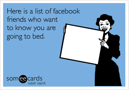 Here is a list of facebookfriends who wantto know you aregoing to bed.