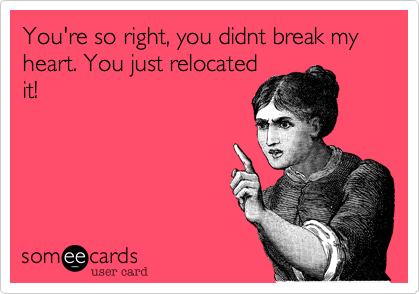 You're so right, you didnt break my heart. You just relocated