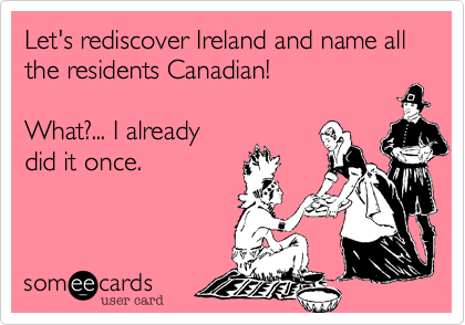 Let's rediscover Ireland and name all the residents Canadian!What?... I alreadydid it once.