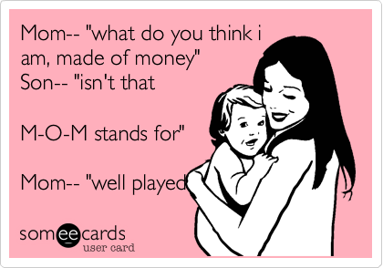 """Mom-- """"what do you think iam, made of money""""Son-- """"isn't thatM-O-M stands for""""Mom-- """"well played"""