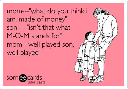 """mom---""""what do you think iam, made of money""""son----""""isn't that whatM-O-M stands for""""mom--""""well played son,well played"""""""