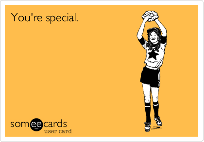 You're special.