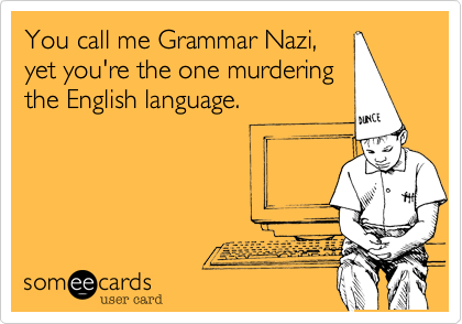 You call me Grammar Nazi,