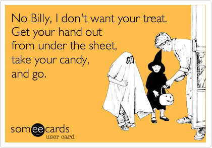 No Billy, I don't want your treat. 